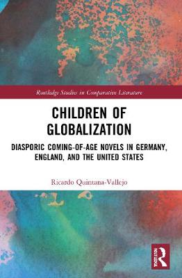 Children of Globalization: Diasporic Coming-Of-Age Novels in Germany, England, and the United States by Ricardo Quintana-Vallejo