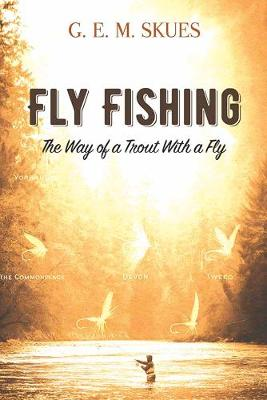 Fly Fishing: The Way of a Trout With a Fly by G.E.M. Skues