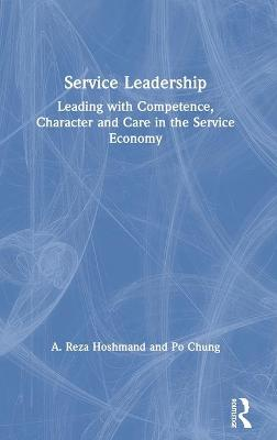 Service Leadership: Leading with Competence, Character and Care in the Service Economy book