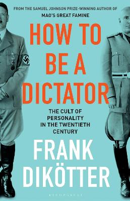 How to Be a Dictator: The Cult of Personality in the Twentieth Century by Frank Dikoetter