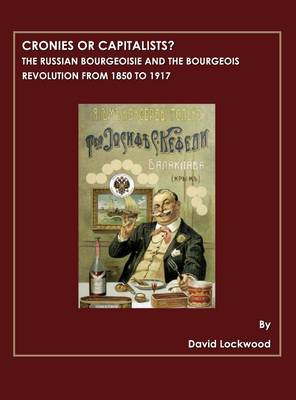 Cronies or Capitalists? The Russian Bourgeoisie and the Bourgeois Revolution from 1850 to 1917 by David Lockwood