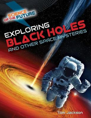 Exploring Black Holes and Other Space Mysteries by Tom Jackson