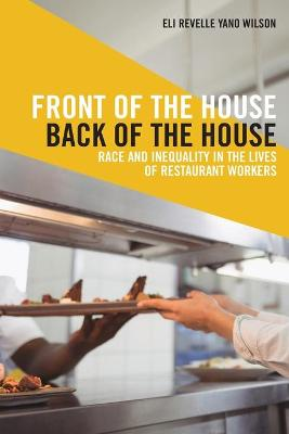 Front of the House, Back of the House: Race and Inequality in the Lives of Restaurant Workers by Eli Revelle Yano Wilson