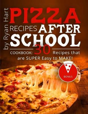 Pizza Recipes After School. Cookbook by Ryan Hart