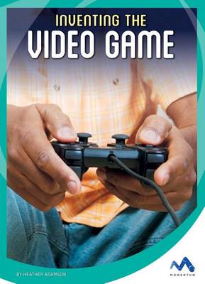 Inventing the Video Game by Heather Adamson