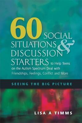60 Social Situations and Discussion Starters to Help Teens on the Autism Spectrum Deal with Friendships, Feelings, Conflict and More book