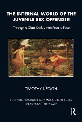 The Internal World of the Juvenile Sex Offender by Timothy Keogh