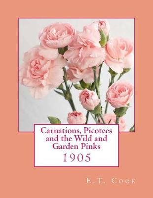 Carnations, Picotees and the Wild and Garden Pinks by E T Cook