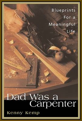 Dad Was a Carpenter: Blueprints for a Meaningful Life by Kenny Kemp