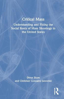 Critical Mass: Understanding and Fixing the Social Roots of Mass Shootings in the United States by Dinur Blum