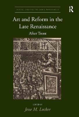 Art and Reform in the Late Renaissance: After Trent by Jesse M. Locker