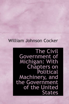 The Civil Government of Michigan: With Chapters on Political Machinery, and the Government of the Un by William Johnson Cocker