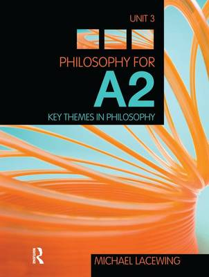 Philosophy for A2: Unit 3: Key Themes in Philosophy, 2008 AQA Syllabus by Michael Lacewing