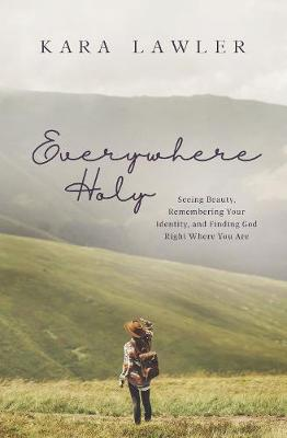 Everywhere Holy: Seeing Beauty, Remembering Your Identity, and Finding God Right Where You Are by Kara Lawler
