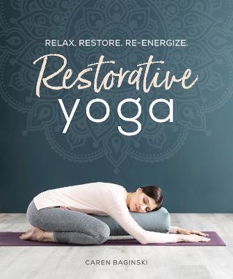 Restorative Yoga: Relax. Restore. Re-energize. by Restorative Yoga Caren Baginski