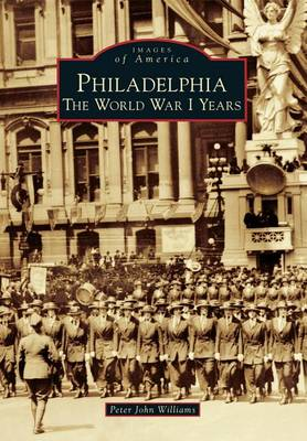 Philadelphia: The World War I Years by Peter John Williams