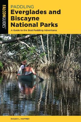 Paddling Everglades and Biscayne National Parks: A Guide to the Best Paddling Adventures by Roger L. Hammer