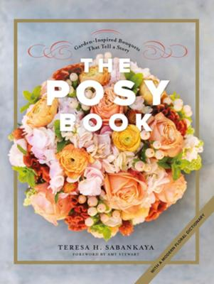 The Posy Book: Garden-Inspired Bouquets That Tell a Story by Teresa H. Sabankaya
