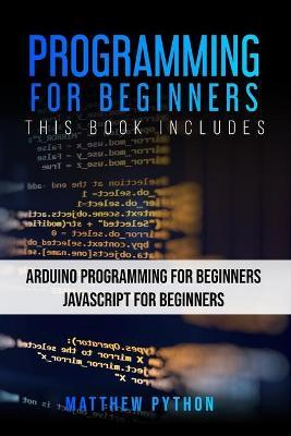 Programming for Beginners: 2 Books in 1: Arduino Programming for Beginners Javascript for Beginners by Matthew Python