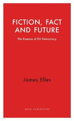 Fiction, Fact and Future: The Essence of EU Democracy by James Elles