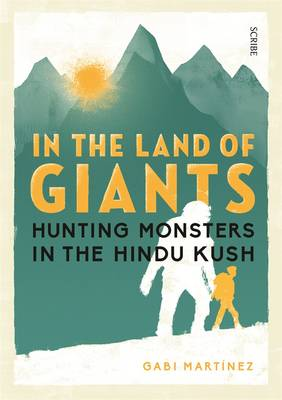 In the Land of Giants: hunting monsters in the Hindu Kush by Gabi Martinez