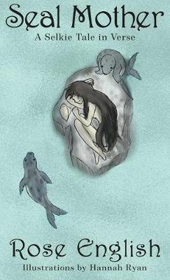 Seal Mother: A Selkie Tale in Verse by Rose English