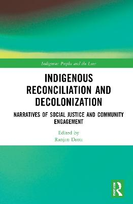 Indigenous Reconciliation and Decolonization: Narratives of Social Justice and Community Engagement by Ranjan Datta