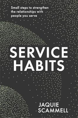 Service Habits: Small steps to strengthen the relationships with people you service by Jaquie Scammell