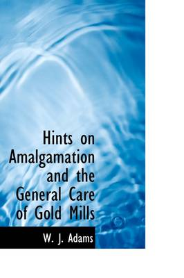 Hints on Amalgamation and the General Care of Gold Mills by J. W. Adams
