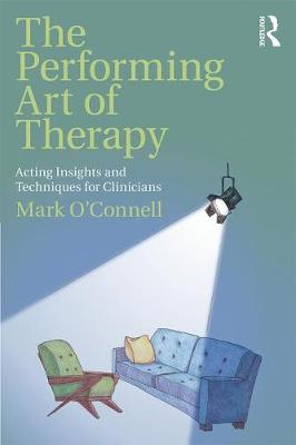 The Performing Art of Therapy: Acting Insights and Techniques for Clinicians by Mark O'Connell