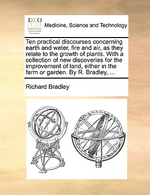 Ten Practical Discourses Concerning Earth and Water, Fire and Air, as They Relate to the Growth of Plants. with a Collection of New Discoveries for Th by Richard Bradley