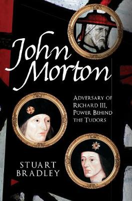 John Morton: Adversary of Richard III, Power Behind the Tudors book