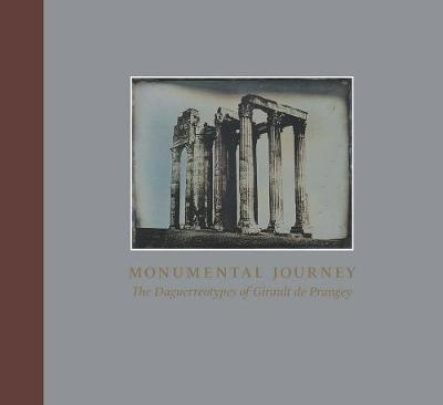 Monumental Journey - The Daguerreotypes of Girault de Prangey by Stephen C. Pinson