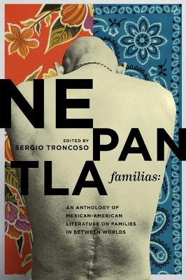 Nepantla Familias: An Anthology of Mexican American Literature on Families in between Worlds by Sergio Troncoso