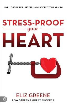 Stress-Proof Your Heart: Live Longer, Feel Better, and Protect Your Health by Eliz Greene