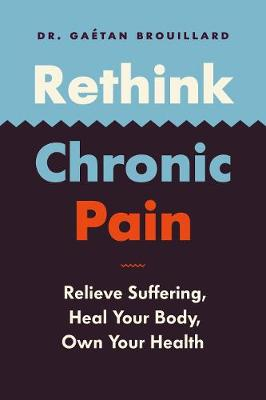 Rethink Chronic Pain: Relieve Suffering, Heal Your Body, Own Your Health by Gaetan Brouillard