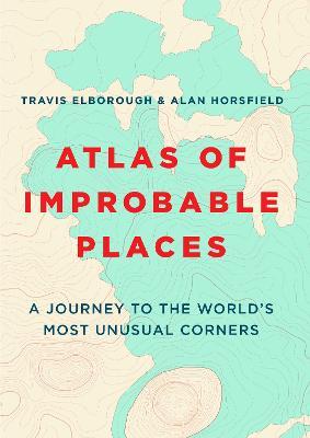 Atlas of Improbable Places by Travis Elborough