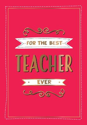 For the Best Teacher Ever: The Perfect Gift to Give to Your Teacher by Summersdale Publishers