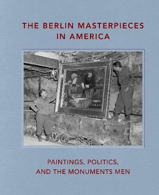 The Berlin Masterpieces in America: Paintings, Politics and the Monuments Men by Peter J Bell