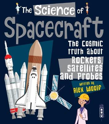 The Science of Spacecraft: The Cosmic Truth about Rockets, Satellites, and Probes by Alex Woolf