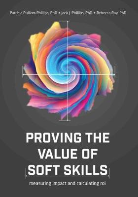 Proving the Value of Soft Skills: Measuring Impact and Calculating ROI by Jack Phillips