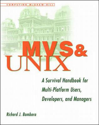 MVS and Unix: A Survival Handbook for Multi-platform Users, Developers and Managers by Richard J. Bambara