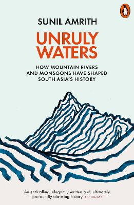 Unruly Waters: How Mountain Rivers and Monsoons Have Shaped South Asia's History by Sunil Amrith