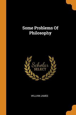 Some Problems of Philosophy by William James