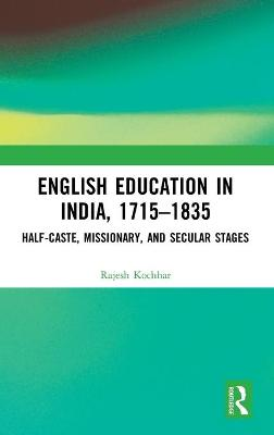 English Education in India, 1715-1835: Half-Caste, Missionary, and Secular Stages book