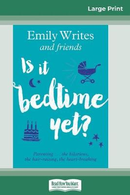 Is It Bedtime Yet?: Parenting ... the Hilarious, the Hair-raising, the Heart-breaking (16pt Large Print Edition) by Emily Writes