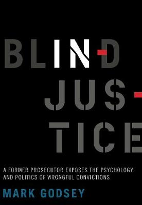 Blind Injustice: A Former Prosecutor Exposes the Psychology and Politics of Wrongful Convictions by Mark Godsey