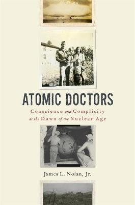 Atomic Doctors: Conscience and Complicity at the Dawn of the Nuclear Age book