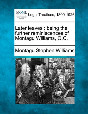 Later Leaves: Being the Further Reminiscences of Montagu Williams, Q.C. by Montagu Stephen Williams