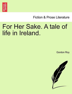 For Her Sake. a Tale of Life in Ireland. by Gordon Roy